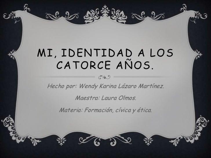 MI, IDENTIDAD A LOS   CATORCE AÑOS. Hecho por: Wendy Karina Lázaro Martínez.          Maestra: Laura Olmos.     Materia: F...