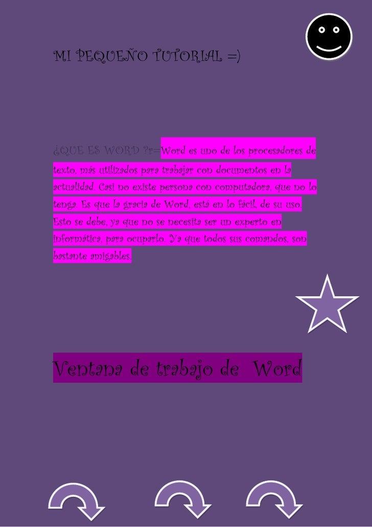 MI PEQUEÑO TUTORIAL =)¿QUE ES WORD ?r=Word es uno de los procesadores detexto, más utilizados para trabajar con documentos...