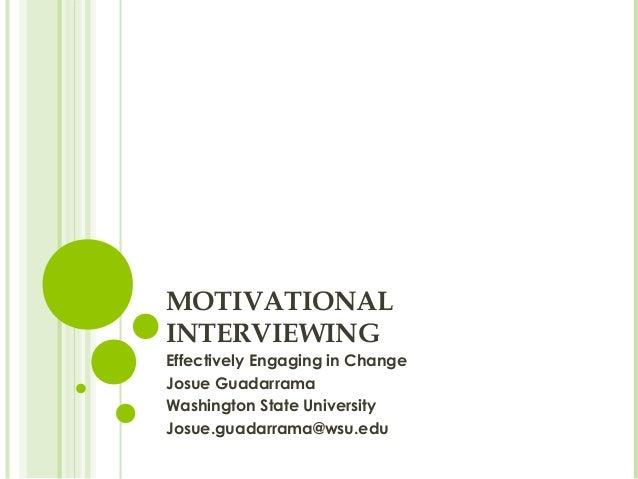 MOTIVATIONAL INTERVIEWING Effectively Engaging in Change Josue Guadarrama Washington State University Josue.guadarrama@wsu...