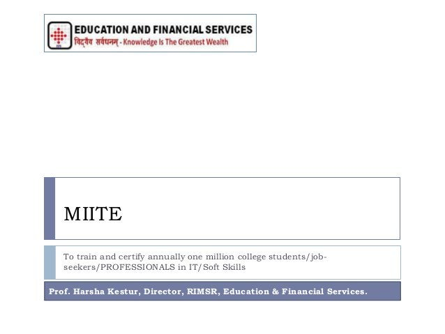 MIITE To train and certify annually one million college students/job- seekers/PROFESSIONALS in IT/Soft Skills Prof. Harsha...