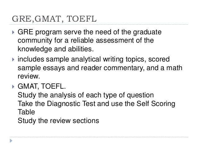 GRE,GMAT, TOEFL  GRE program serve the need of the graduate community for a reliable assessment of the knowledge and abil...