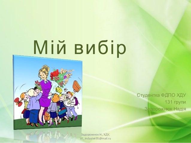 М ій вибір                               Студентка ФДПО ХДУ                                          131 групи            ...