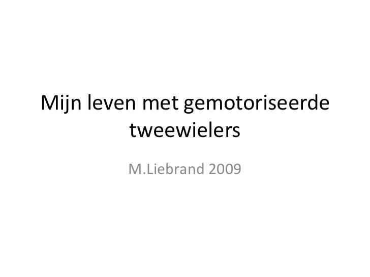 Mijn leven met gemotoriseerde         tweewielers        M.Liebrand 2009