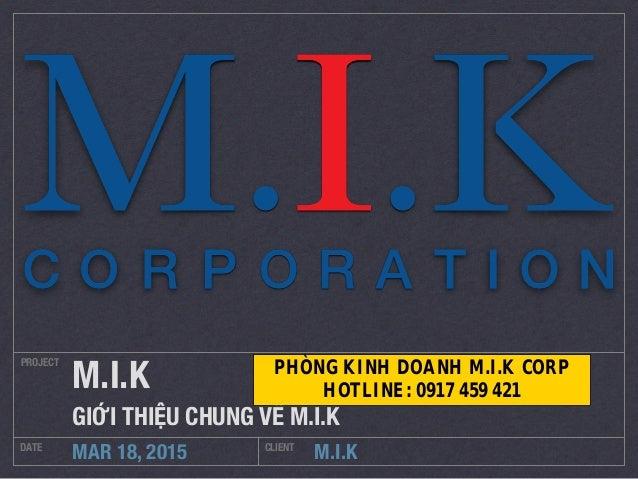M.I.K PROJECT DATE CLIENT MAR 18, 2015 M.I.K GIỚI THIỆU CHUNG VỀ M.I.K PHÒNG KINH DOANH M.I.K CORP HOTLINE: 0917 459 421
