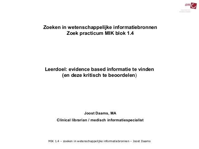 Zoeken in wetenschappelijke informatiebronnen         Zoek practicum MIK blok 1.4Leerdoel: evidence based informatie te vi...