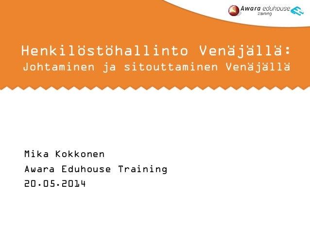 Henkilöstöhallinto Venäjällä: Johtaminen ja sitouttaminen Venäjällä Mika Kokkonen Awara Eduhouse Training 20.05.2014