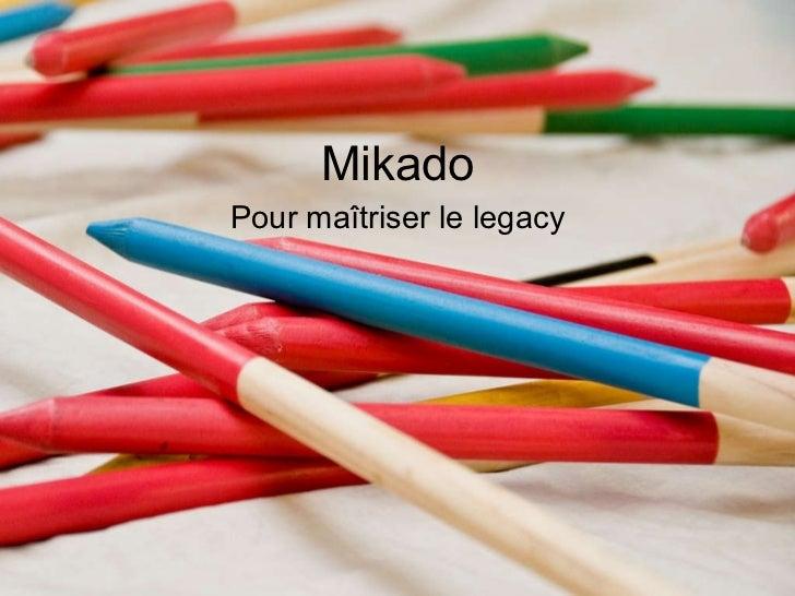 <ul>Mikado </ul><ul>Pour maîtriser le legacy </ul>