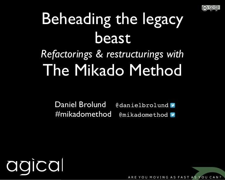 Beheading the legacy       beastRefactorings & restructurings withThe Mikado Method   Daniel Brolund   @danielbrolund   #m...