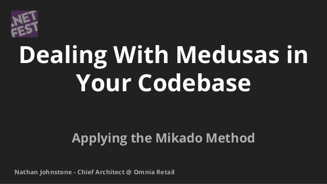 Dealing With Medusas in Your Codebase Applying the Mikado Method Nathan Johnstone - Chief Architect @ Omnia Retail