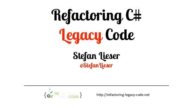 Refactoring C# Legacy Code Stefan Lieser @StefanLieser http://refactoring-legacy-code.net
