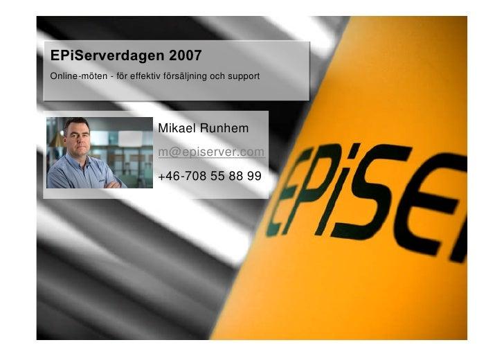 EPiServerdagen 2007 Online-möten - för effektiv försäljning och support                               Mikael Runhem       ...