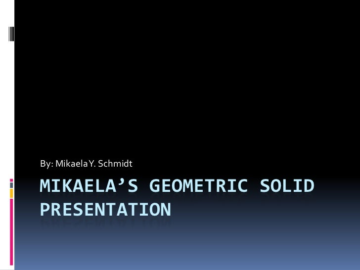 By: Mikaela Y. SchmidtMIKAELA'S GEOMETRIC SOLIDPRESENTATION