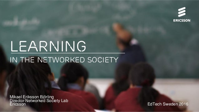 Learning IN the Networked Society Mikael Eriksson Björling Director Networked Society Lab Ericsson EdTech Sweden 2016
