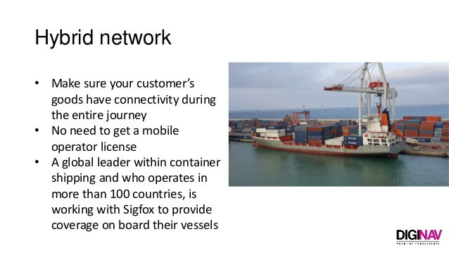 Hybrid network • Make sure your customer's goods have connectivity during the entire journey • No need to get a mobile ope...