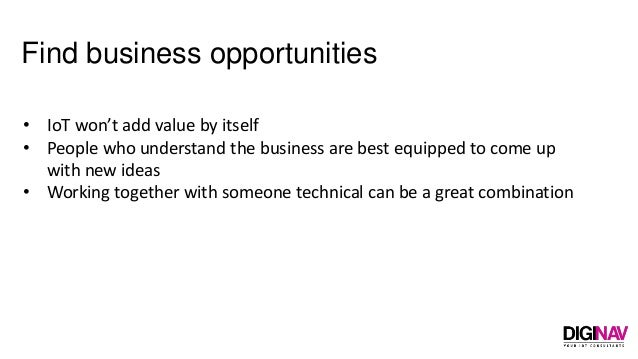 Find business opportunities • IoT won't add value by itself • People who understand the business are best equipped to come...