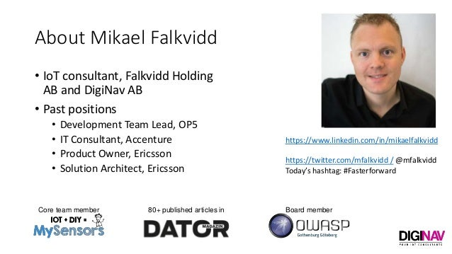 About Mikael Falkvidd • IoT consultant, Falkvidd Holding AB and DigiNav AB • Past positions • Development Team Lead, OP5 •...