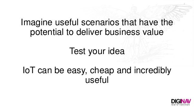 Imagine useful scenarios that have the potential to deliver business value Test your idea IoT can be easy, cheap and incre...