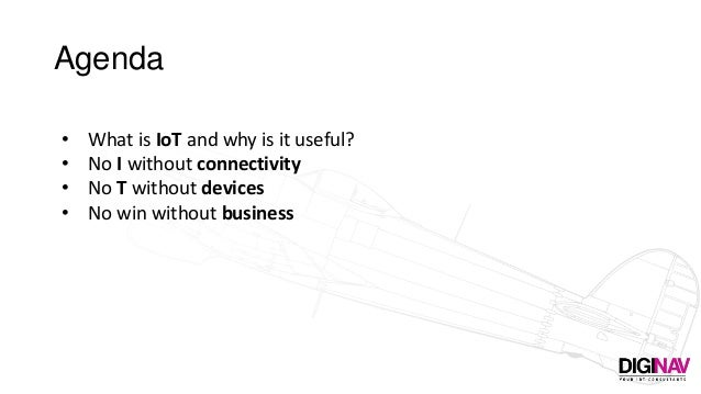 Agenda • What is IoT and why is it useful? • No I without connectivity • No T without devices • No win without business
