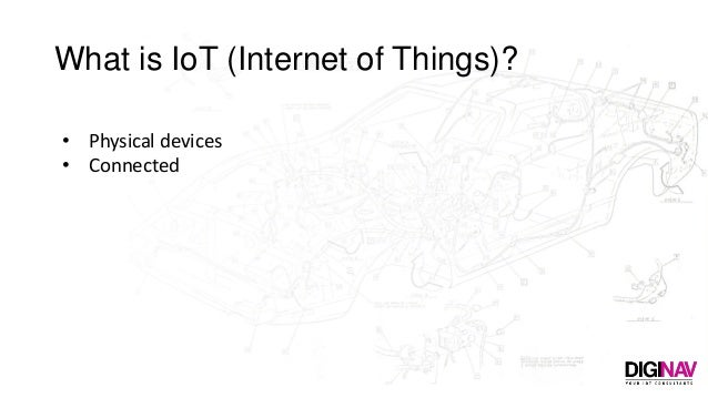 What is IoT (Internet of Things)? • Physical devices • Connected