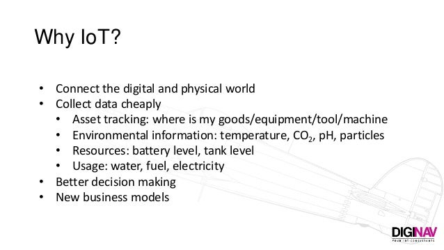 Why IoT? • Connect the digital and physical world • Collect data cheaply • Asset tracking: where is my goods/equipment/too...