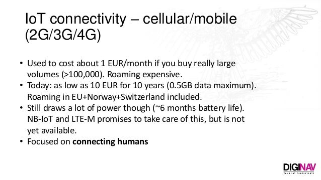 IoT connectivity – cellular/mobile (2G/3G/4G) • Used to cost about 1 EUR/month if you buy really large volumes (>100,000)....