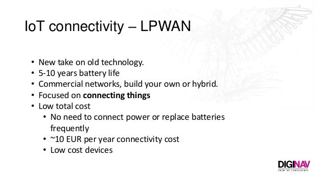 IoT connectivity – LPWAN • New take on old technology. • 5-10 years battery life • Commercial networks, build your own or ...