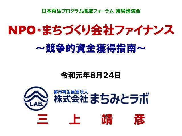 日本再生プログラム推進フォーラム 時局講演会 NPO・まちづくり会社ファイナンス ~競争的資金獲得指南~ 令和元年8月24日 三 上 靖 彦 都市再生推進法人