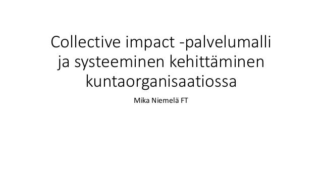 Collective impact -palvelumalli ja systeeminen kehittäminen kuntaorganisaatiossa Mika Niemelä FT