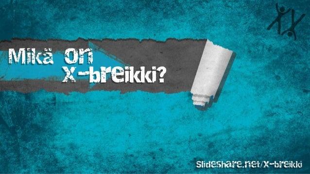 Mikä on x-breikki? Slideshare.net/x-breikki