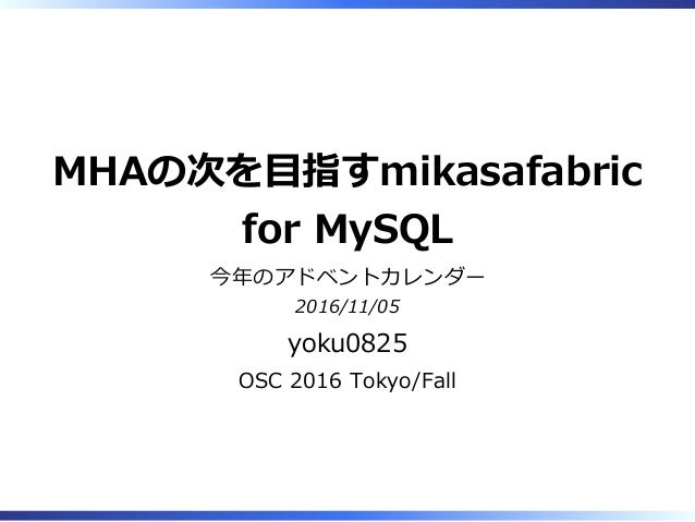 MHAの次を目指すmikasafabric for MySQL 今年のアドベントカレンダー 2016/11/05 yoku0825 OSC 2016 Tokyo/Fall