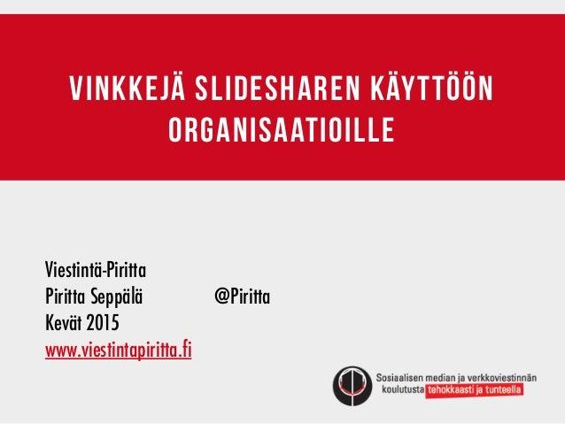 Vinkkejä slidesharen käyttöön organisaatioille Viestintä-Piritta         Piritta Seppälä   @Piritta Kevät 2015...