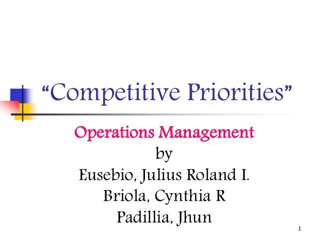 "1 ""Competitive Priorities"" Operations Management by Eusebio, Julius Roland I. Briola, Cynthia R Padillia, Jhun"