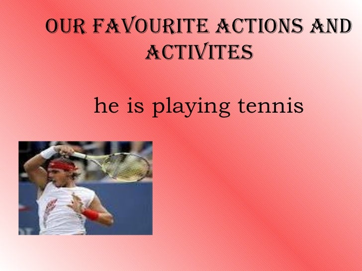 OUR FAVOURITE ACTIONS AND        ACTIVITES   he is playing tennis