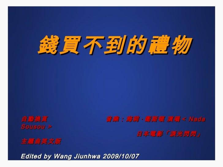 錢買不到的禮物 自動換頁  音樂:海莉 · 衛斯頓 演唱< Nada Sousou > 日本電影「淚光閃閃」主題曲英文版 Edited by Wang Jiunhwa 2009/10/07