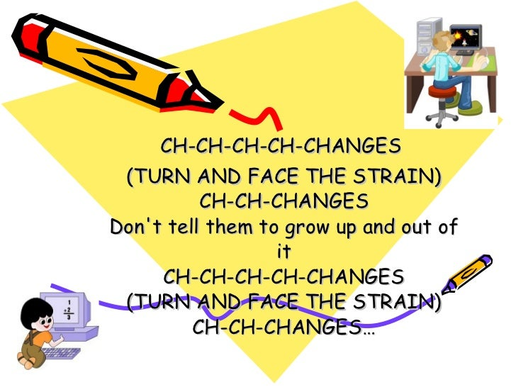 CH-CH-CH-CH-CHANGES  (TURN AND FACE THE STRAIN) CH-CH-CHANGES Don't tell them to grow up and out of it CH-CH-CH-CH-CHANGES...