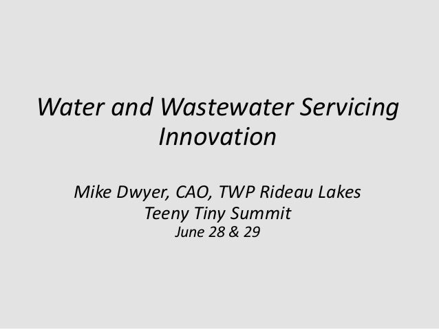 Water and Wastewater Servicing Innovation Mike Dwyer, CAO, TWP Rideau Lakes Teeny Tiny Summit June 28 & 29