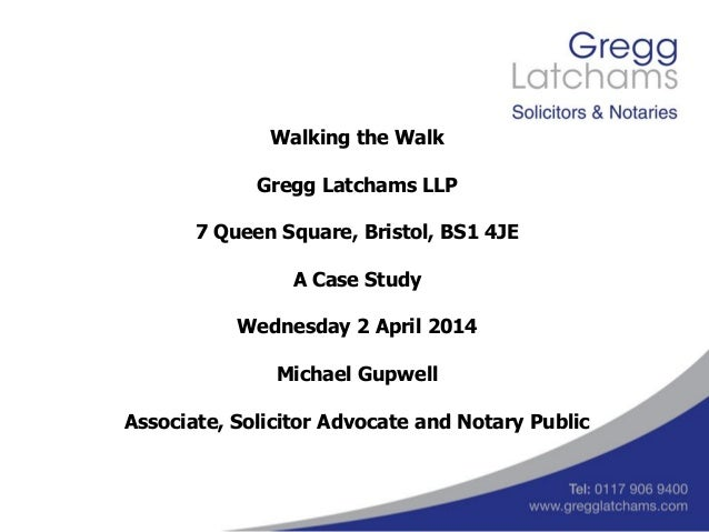 Walking the Walk Gregg Latchams LLP 7 Queen Square, Bristol, BS1 4JE A Case Study Wednesday 2 April 2014 Michael Gupwell A...