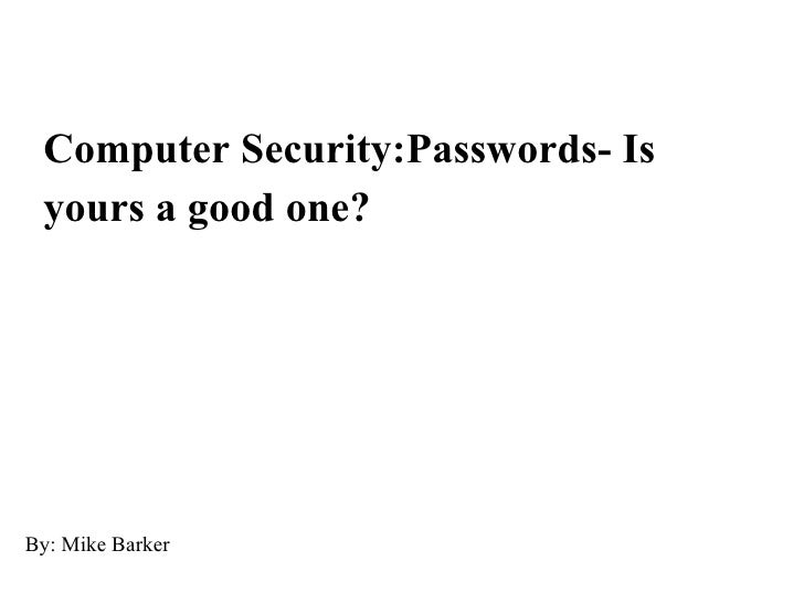 Computer Security:Passwords- Is yours a good one? By: Mike Barker