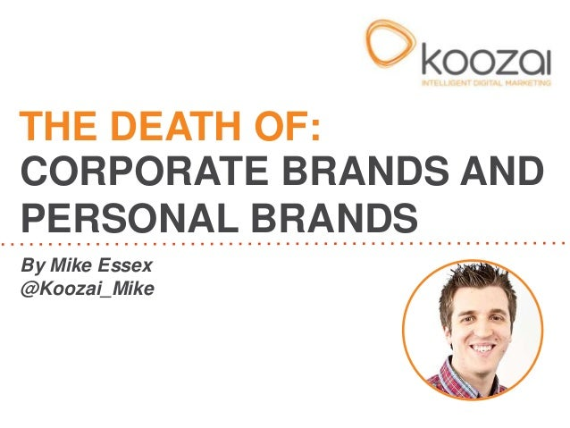 By Mike Essex@Koozai_MikeTHE DEATH OF:CORPORATE BRANDS ANDPERSONAL BRANDS