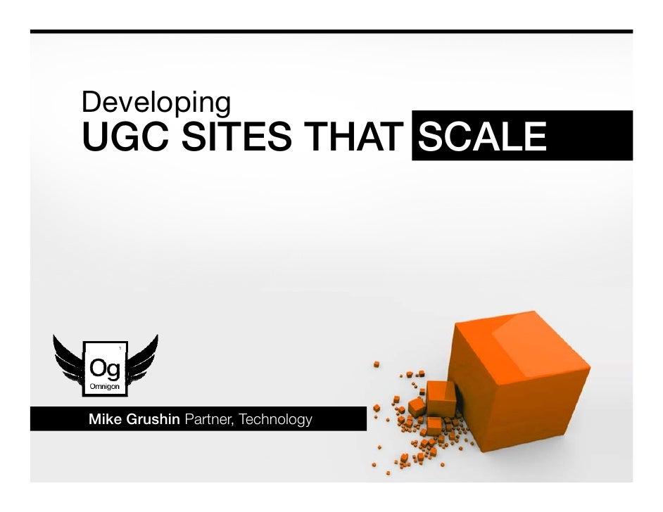 Developing D   l i UGC SITES THAT SCALE     Mike Grushin Partner Technology              Partner,
