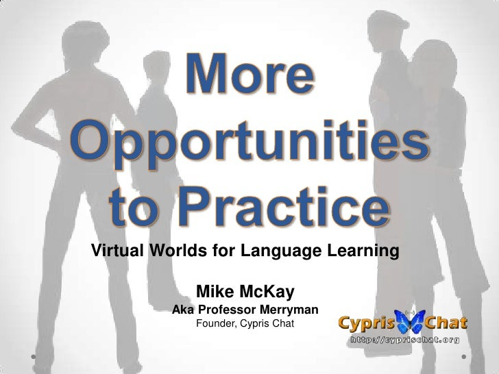 Virtual Worlds for Language Learning            Mike McKay         Aka Professor Merryman            Founder, Cypris Chat