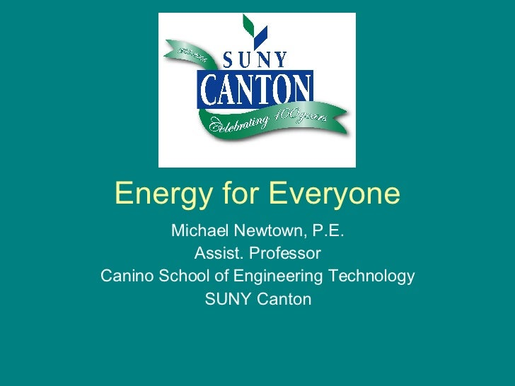 Energy for Everyone Michael Newtown, P.E. Assist. Professor Canino School of Engineering Technology SUNY Canton
