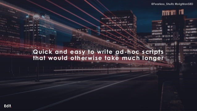 @Fearless_Shultz #brightonSEO@Fearless_Shultz #brightonSEO Quick and easy to write ad-hoc scripts that would otherwise tak...