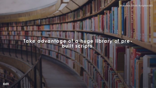 @Fearless_Shultz #brightonSEO @Fearless_Shultz #brightonSEO Take advantage of a huge library of pre- built scripts.
