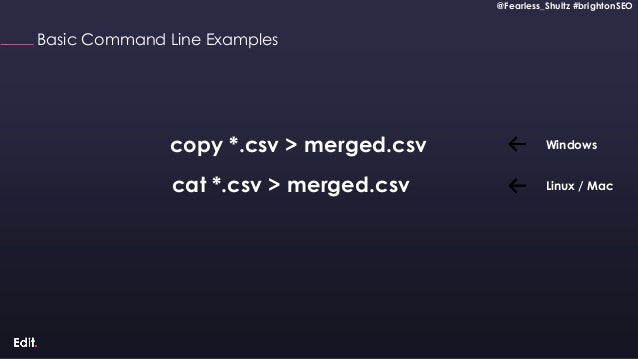 @Fearless_Shultz #brightonSEO Confidential @Fearless_Shultz #brightonSEO Basic Command Line Examples copy *.csv > merged.c...