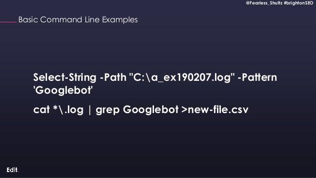 @Fearless_Shultz #brightonSEO Confidential @Fearless_Shultz #brightonSEO Basic Command Line Examples cat *.log   grep Goog...