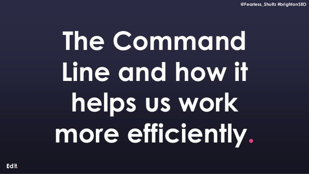 @Fearless_Shultz #brightonSEO Confidential @Fearless_Shultz #brightonSEO The Command Line and how it helps us work more ef...