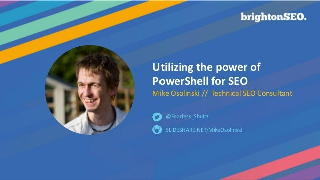 @Fearless_Shultz #brightonSEO Utilizing the power of PowerShell for SEO Mike Osolinski // Technical SEO Consultant SLIDESH...