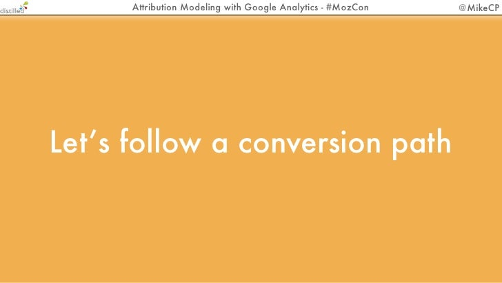 Attribution Modeling with Google Analytics - #MozCon   @MikeCPLet's follow a conversion path