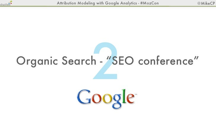 "Attribution Modeling with Google Analytics - #MozCon   @MikeCP                        2Organic Search - ""SEO conference"""